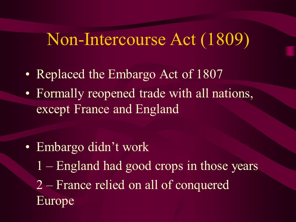 Non-Intercourse Act (1809) Replaced the Embargo Act of 1807 Formally reopened trade with all nations, except France and England Embargo didn't work 1 – England had good crops in those years 2 – France relied on all of conquered Europe