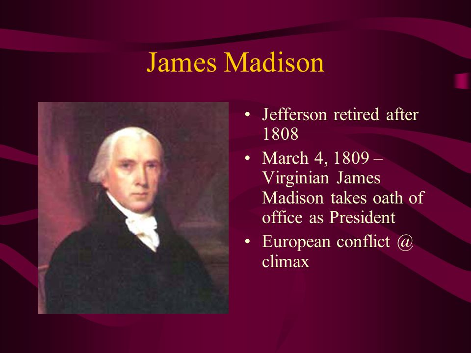James Madison Jefferson retired after 1808 March 4, 1809 – Virginian James Madison takes oath of office as President European conflict @ climax