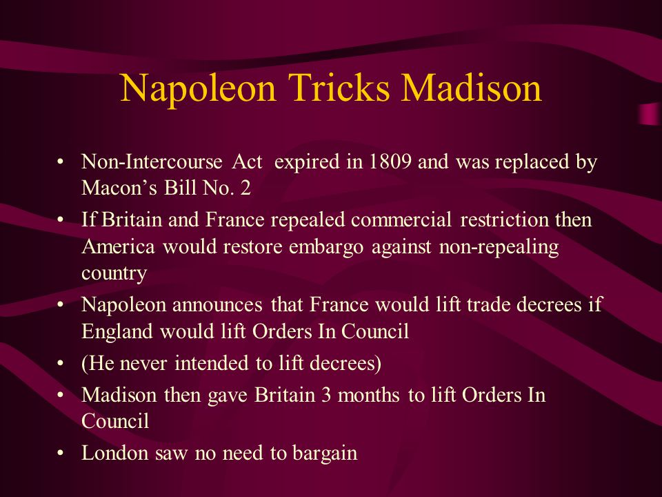 Napoleon Tricks Madison Non-Intercourse Act expired in 1809 and was replaced by Macon's Bill No.