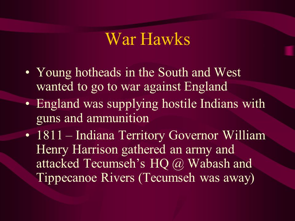 War Hawks Young hotheads in the South and West wanted to go to war against England England was supplying hostile Indians with guns and ammunition 1811 – Indiana Territory Governor William Henry Harrison gathered an army and attacked Tecumseh's HQ @ Wabash and Tippecanoe Rivers (Tecumseh was away)