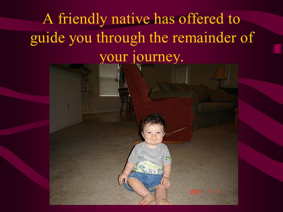 A friendly native has offered to guide you through the remainder of your journey.