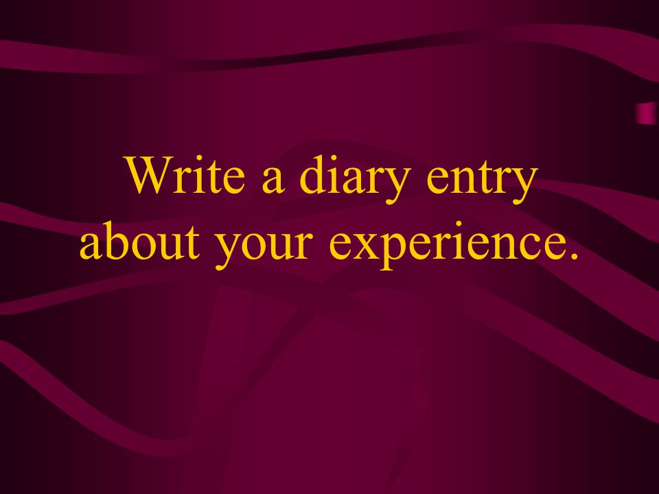 Write a diary entry about your experience.