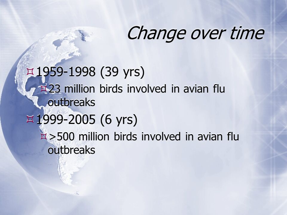 Change over time  1959-1998 (39 yrs)  23 million birds involved in avian flu outbreaks  1999-2005 (6 yrs)  >500 million birds involved in avian flu outbreaks  1959-1998 (39 yrs)  23 million birds involved in avian flu outbreaks  1999-2005 (6 yrs)  >500 million birds involved in avian flu outbreaks
