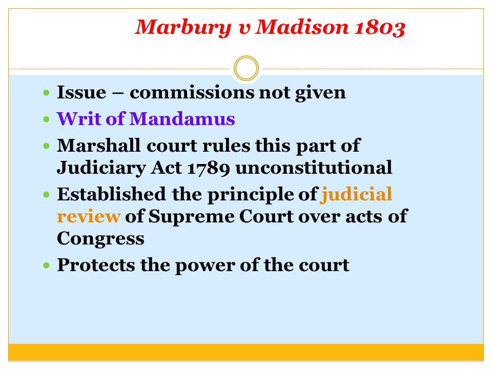 Marbury v Madison 1803 Issue – commissions not given Writ of Mandamus Marshall court rules this part of Judiciary Act 1789 unconstitutional Establishe
