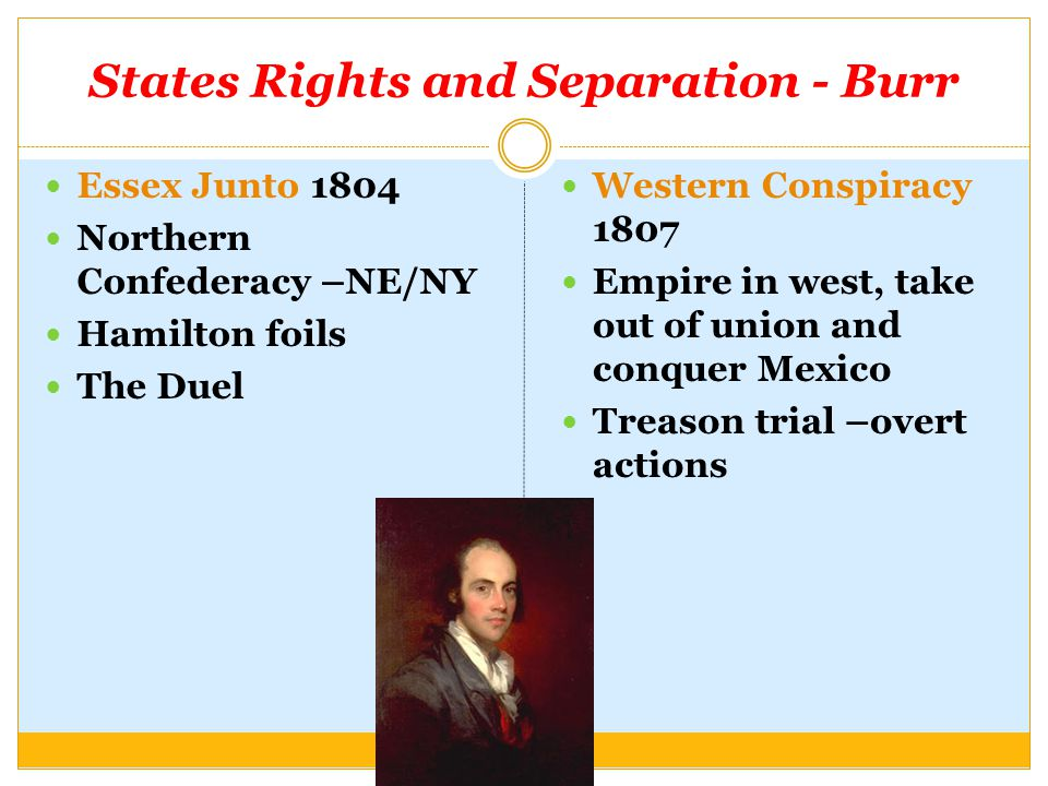 States Rights and Separation - Burr Essex Junto 1804 Northern Confederacy –NE/NY Hamilton foils The Duel Western Conspiracy 1807 Empire in west, take out of union and conquer Mexico Treason trial –overt actions