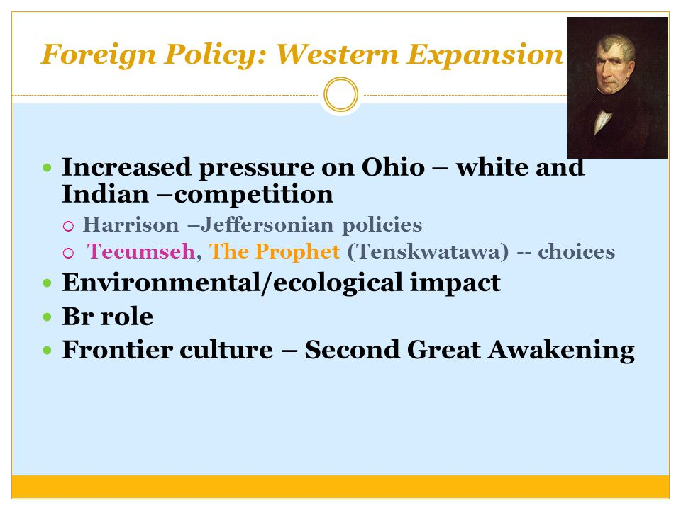Foreign Policy: Western Expansion Goal Increased pressure on Ohio – white and Indian –competition  Harrison –Jeffersonian policies  Tecumseh, The Pr