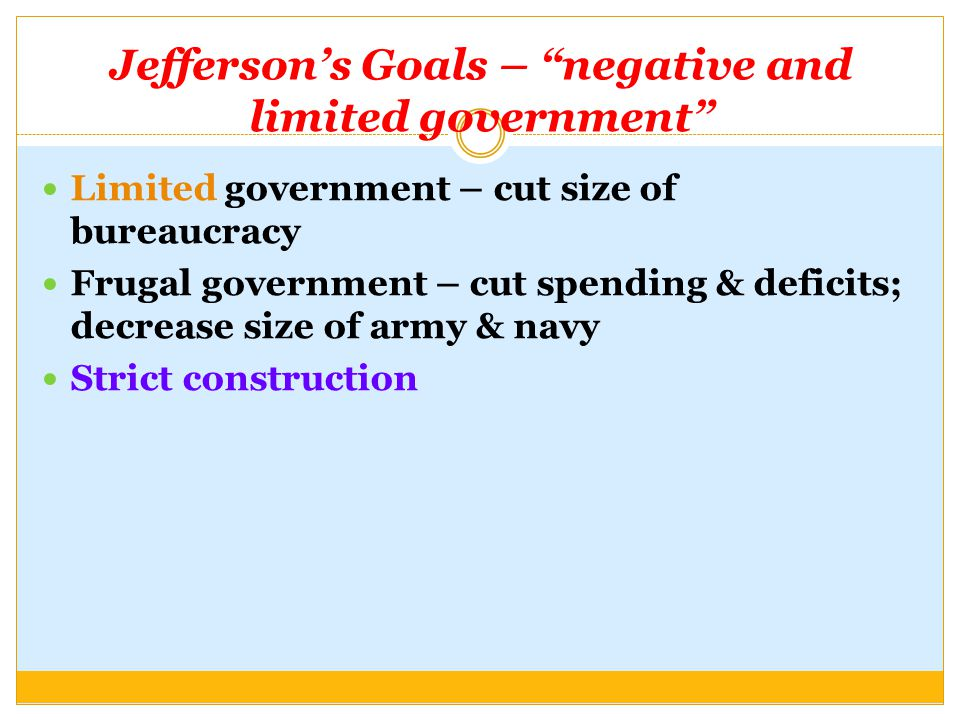 "Jefferson's Goals – ""negative and limited government"" Limited government – cut size of bureaucracy Frugal government – cut spending & deficits; decrea"