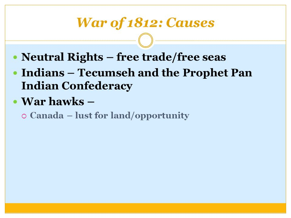 War of 1812: Causes Neutral Rights – free trade/free seas Indians – Tecumseh and the Prophet Pan Indian Confederacy War hawks –  Canada – lust for land/opportunity