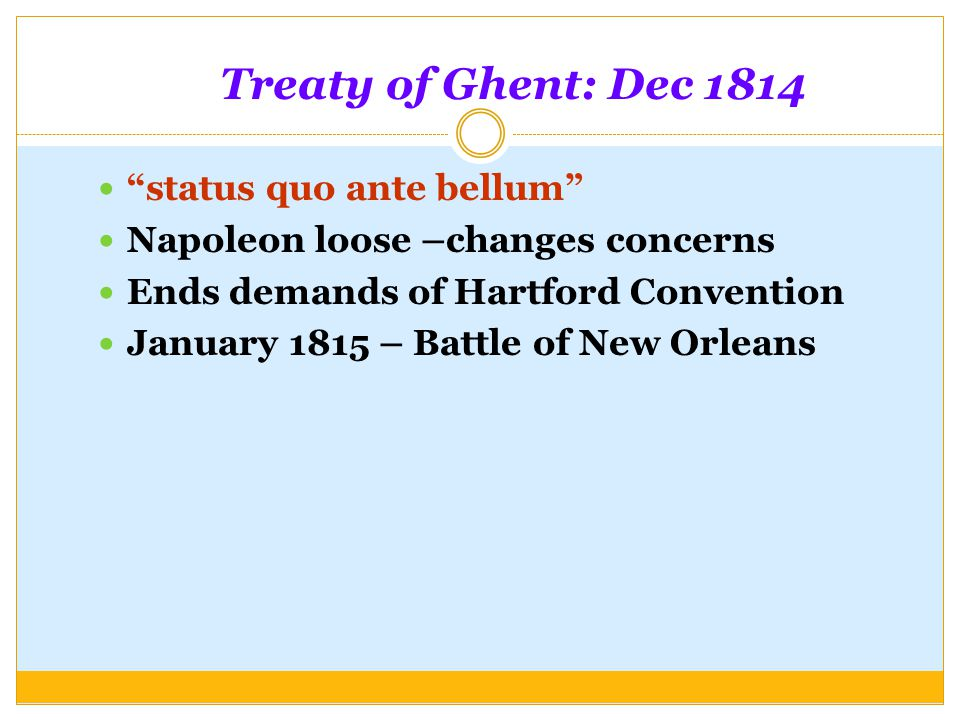 "Treaty of Ghent: Dec 1814 ""status quo ante bellum"" Napoleon loose –changes concerns Ends demands of Hartford Convention January 1815 – Battle of New O"