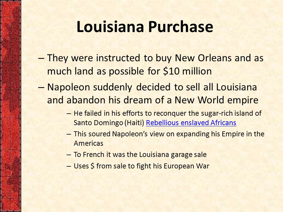 Louisiana Purchase – They were instructed to buy New Orleans and as much land as possible for $10 million – Napoleon suddenly decided to sell all Loui