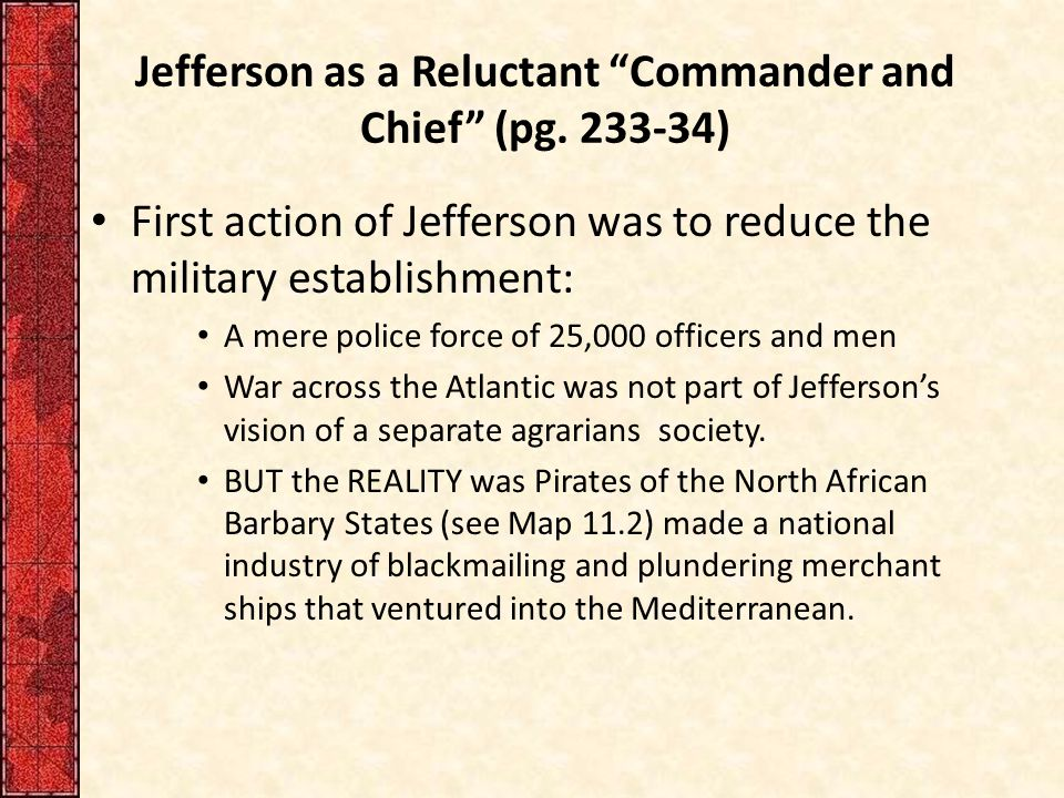 """Jefferson as a Reluctant """"Commander and Chief"""" (pg. 233-34) First action of Jefferson was to reduce the military establishment: A mere police force of"""