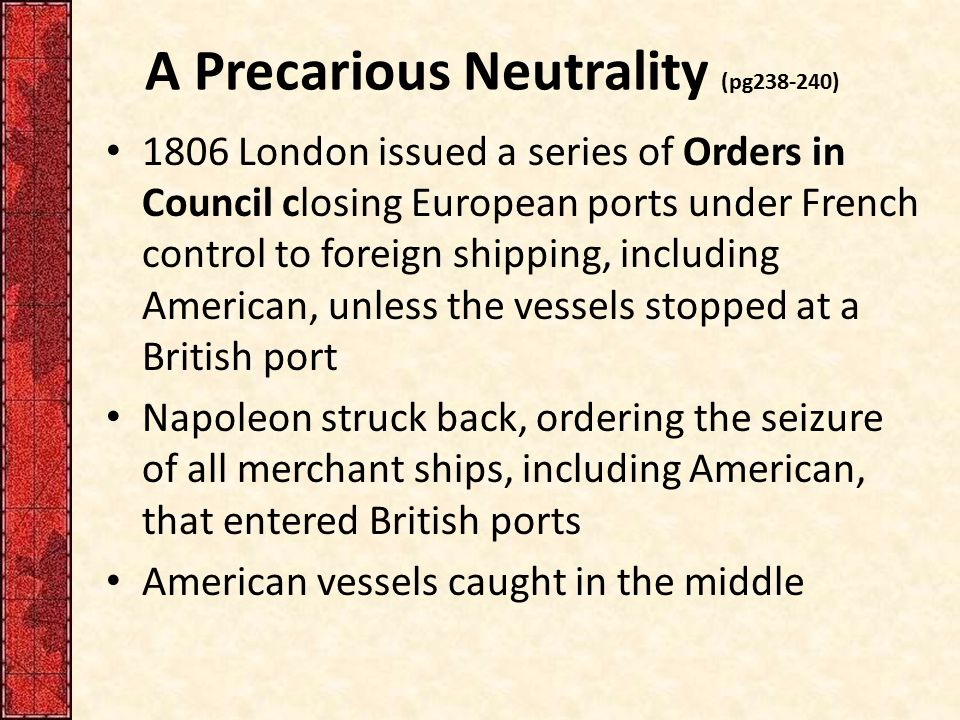 A Precarious Neutrality (pg238-240) 1806 London issued a series of Orders in Council closing European ports under French control to foreign shipping,