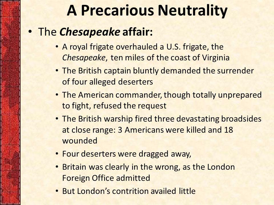 A Precarious Neutrality The Chesapeake affair: A royal frigate overhauled a U.S. frigate, the Chesapeake, ten miles of the coast of Virginia The Briti