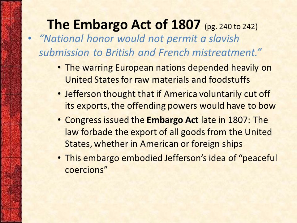 """The Embargo Act of 1807 (pg. 240 to 242) """"National honor would not permit a slavish submission to British and French mistreatment."""" The warring Europe"""