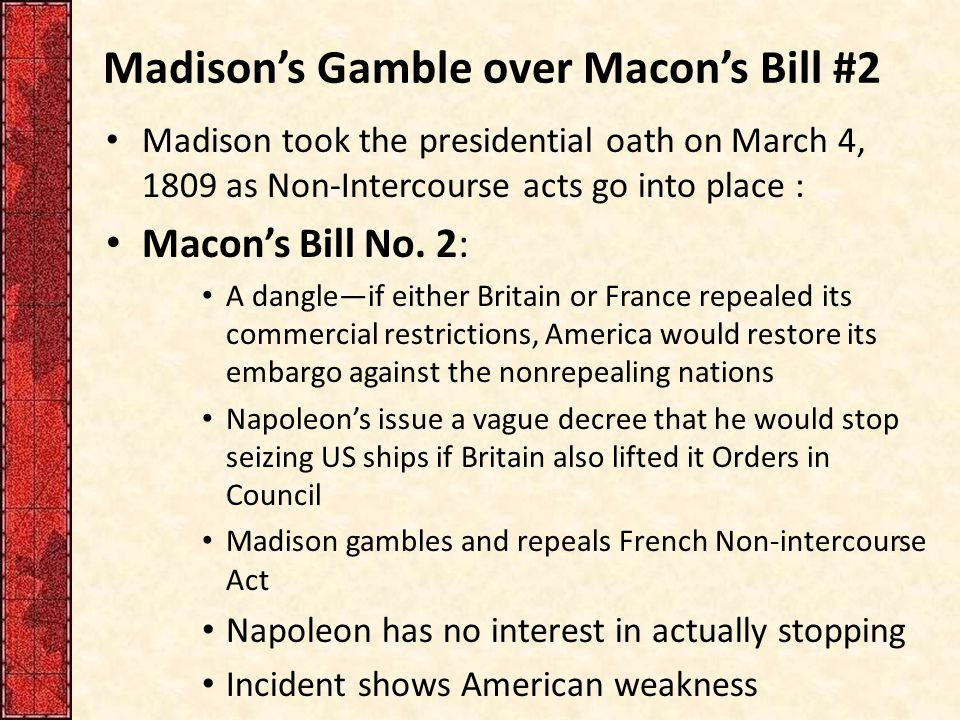 Madison's Gamble over Macon's Bill #2 Madison took the presidential oath on March 4, 1809 as Non-Intercourse acts go into place : Macon's Bill No. 2: