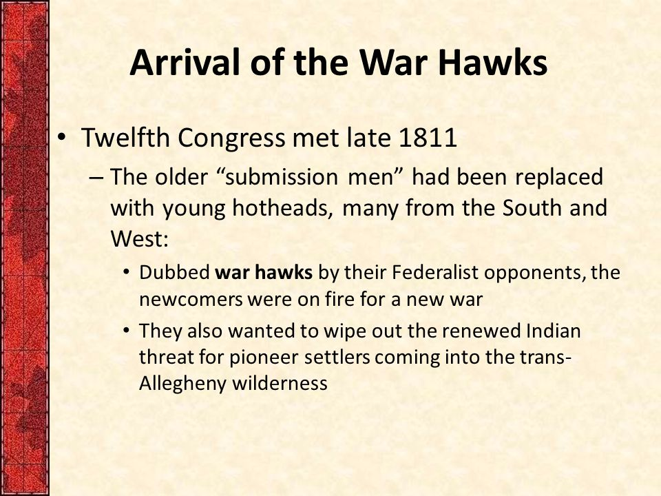 """Arrival of the War Hawks Twelfth Congress met late 1811 – The older """"submission men"""" had been replaced with young hotheads, many from the South and We"""