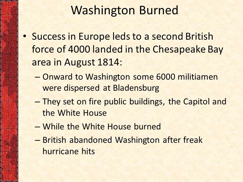 Washington Burned Success in Europe leds to a second British force of 4000 landed in the Chesapeake Bay area in August 1814: – Onward to Washington so