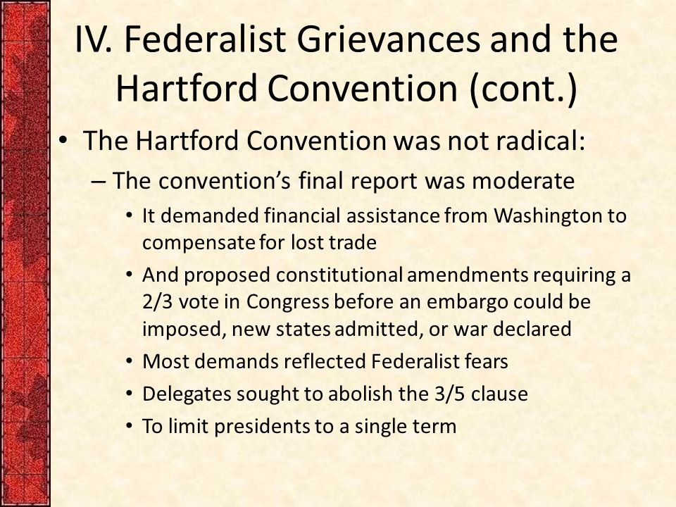 IV. Federalist Grievances and the Hartford Convention (cont.) The Hartford Convention was not radical: – The convention's final report was moderate It