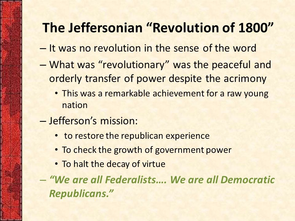 Jefferson as 1 st Democratic President – Remakes the presidency as the common man Contrasted to the elegant atmosphere of Federalist Philadelphia, the former temporary capital He spurned a horse-drawn coach and strode by foot to the Capitol from his boardinghouse He extended democratic principles to etiquette – Established the rule of pell-mell at official dinners—that is, seating without regard to rank.