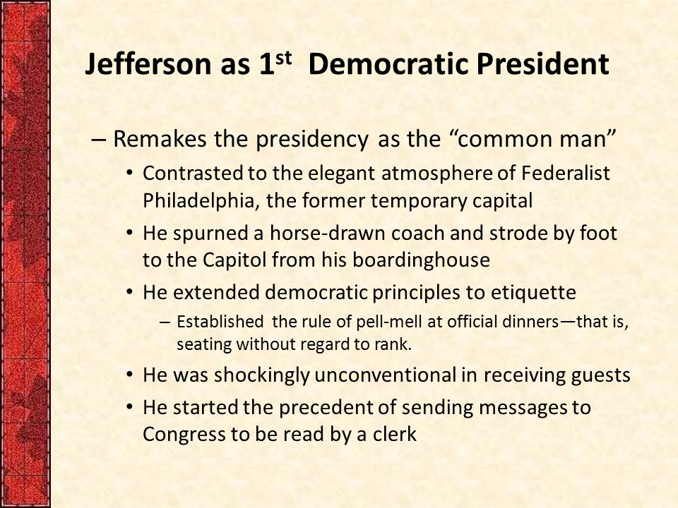 """Jefferson as 1 st Democratic President – Remakes the presidency as the """"common man"""" Contrasted to the elegant atmosphere of Federalist Philadelphia, t"""