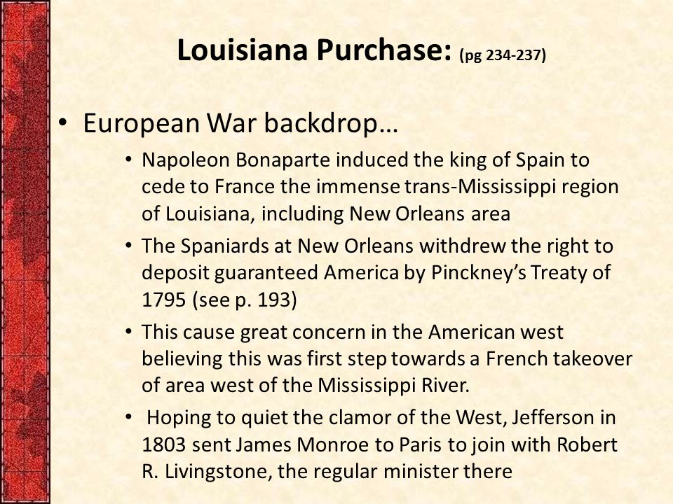 Louisiana Purchase – They were instructed to buy New Orleans and as much land as possible for $10 million – Napoleon suddenly decided to sell all Louisiana and abandon his dream of a New World empire – He failed in his efforts to reconquer the sugar-rich island of Santo Domingo (Haiti) Rebellious enslaved AfricansRebellious enslaved Africans – This soured Napoleon's view on expanding his Empire in the Americas – To French it was the Louisiana garage sale – Uses $ from sale to fight his European War