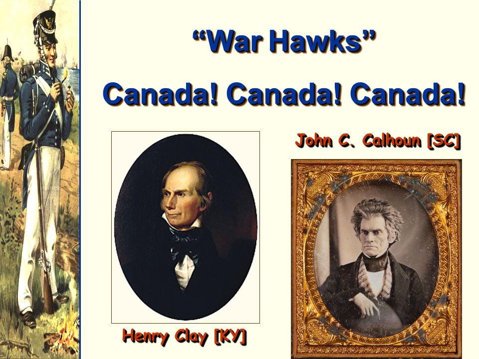 """""""War Hawks"""" Canada! Canada! Canada! """"War Hawks"""" Canada! Canada! Canada! Henry Clay [KY] John C. Calhoun [SC]"""