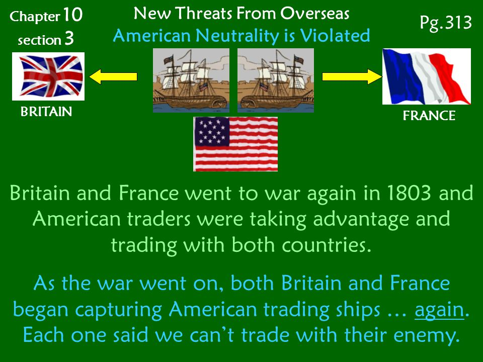 FRANCE Britain and France went to war again in 1803 and American traders were taking advantage and trading with both countries.