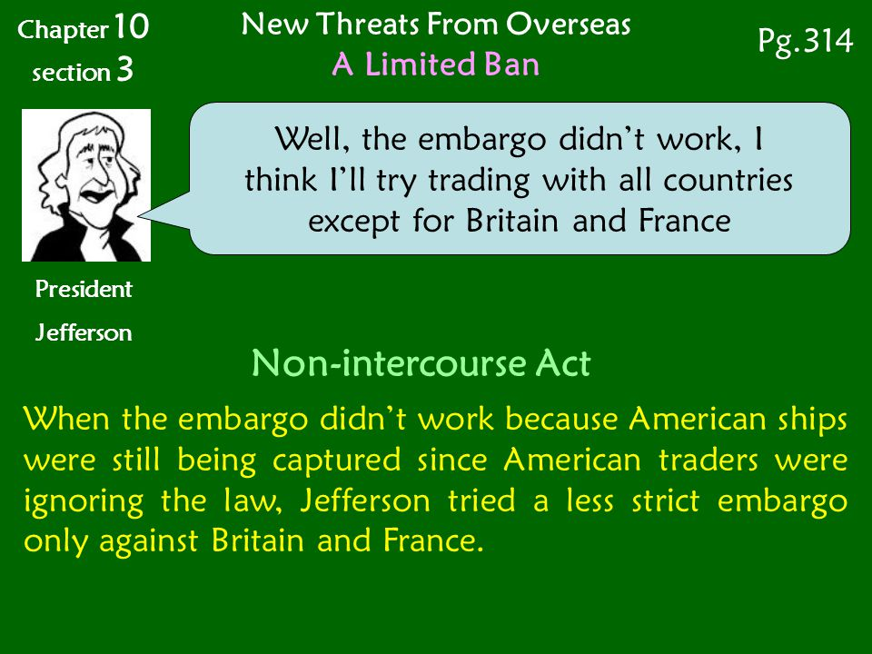 When the embargo didn't work because American ships were still being captured since American traders were ignoring the law, Jefferson tried a less strict embargo only against Britain and France.