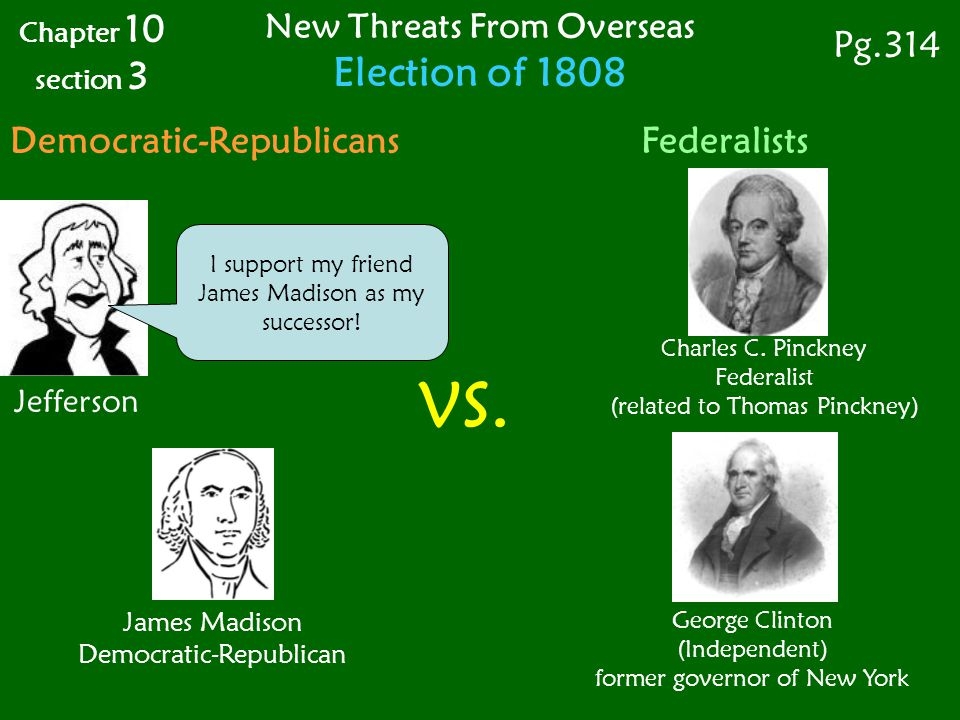 James Madison Democratic-Republican Jefferson I support my friend James Madison as my successor! Chapter 10 section 3 Pg.314 New Threats From Overseas
