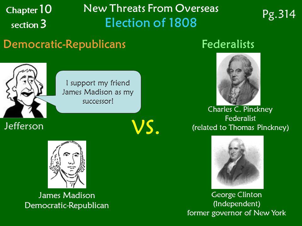 James Madison Democratic-Republican Jefferson I support my friend James Madison as my successor.