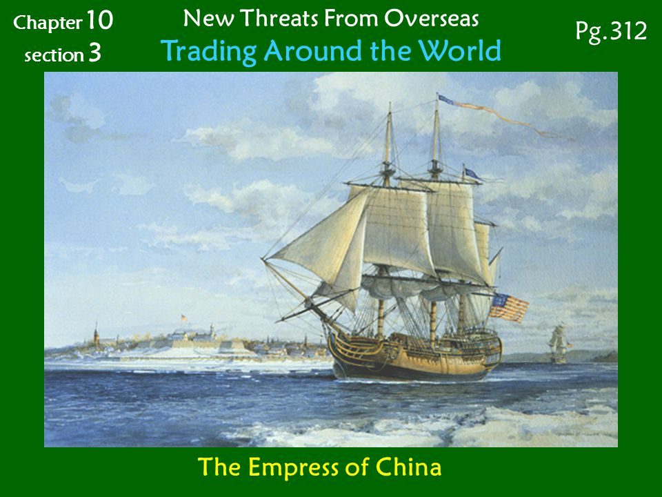 Chapter 10 section 3 New Threats From Overseas Trading Around the World Pg.312 The Empress of China