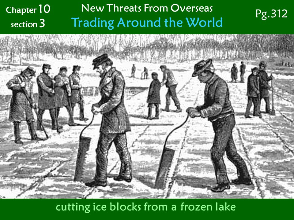 Chapter 10 section 3 New Threats From Overseas Trading Around the World Pg.312 cutting ice blocks from a frozen lake