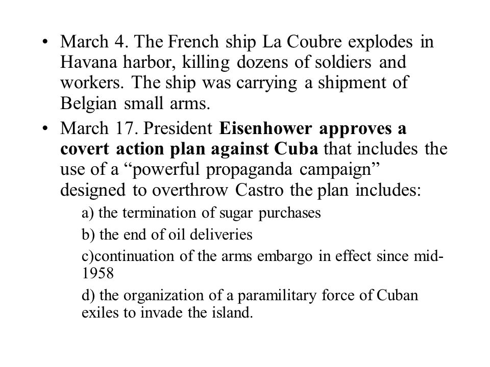 March 4. The French ship La Coubre explodes in Havana harbor, killing dozens of soldiers and workers. The ship was carrying a shipment of Belgian smal