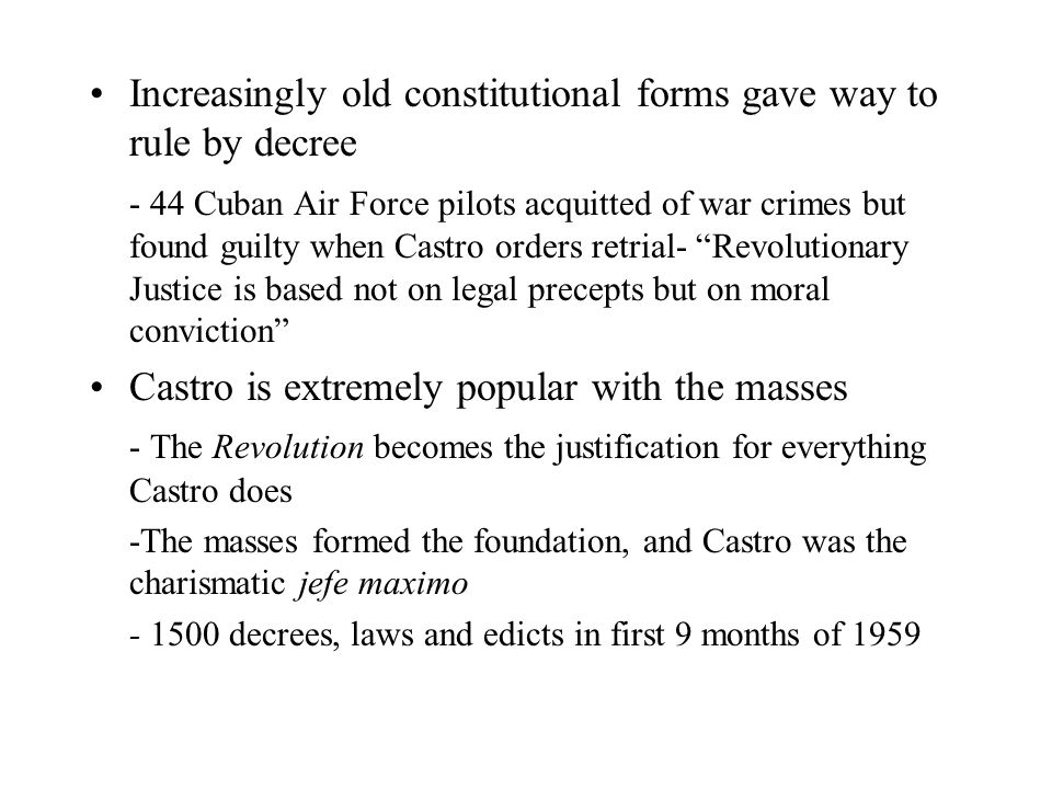 Increasingly old constitutional forms gave way to rule by decree - 44 Cuban Air Force pilots acquitted of war crimes but found guilty when Castro orders retrial- Revolutionary Justice is based not on legal precepts but on moral conviction Castro is extremely popular with the masses - The Revolution becomes the justification for everything Castro does -The masses formed the foundation, and Castro was the charismatic jefe maximo - 1500 decrees, laws and edicts in first 9 months of 1959