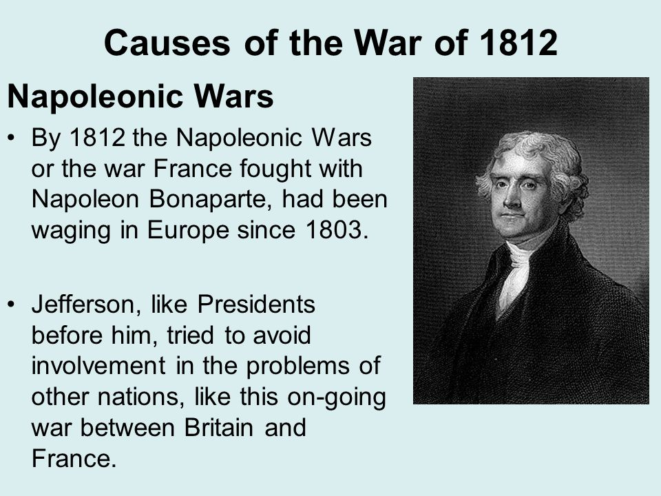 Causes of the War of 1812 Napoleonic Wars By 1812 the Napoleonic Wars or the war France fought with Napoleon Bonaparte, had been waging in Europe since 1803.