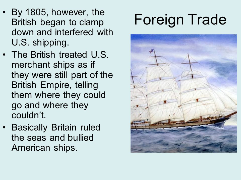 Foreign Trade By 1805, however, the British began to clamp down and interfered with U.S.