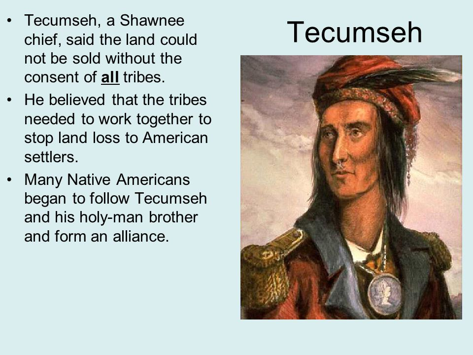 Tecumseh Tecumseh, a Shawnee chief, said the land could not be sold without the consent of all tribes.