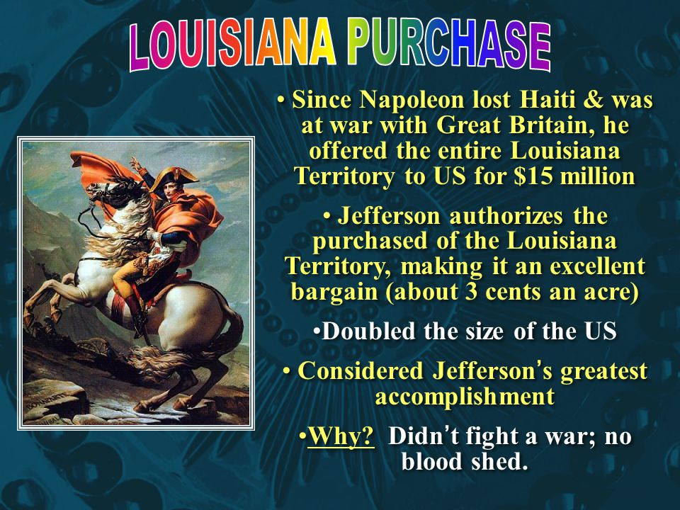 Since Napoleon lost Haiti & was at war with Great Britain, he offered the entire Louisiana Territory to US for $15 million Jefferson authorizes the purchased of the Louisiana Territory, making it an excellent bargain (about 3 cents an acre) Doubled the size of the US Considered Jefferson's greatest accomplishment Why.