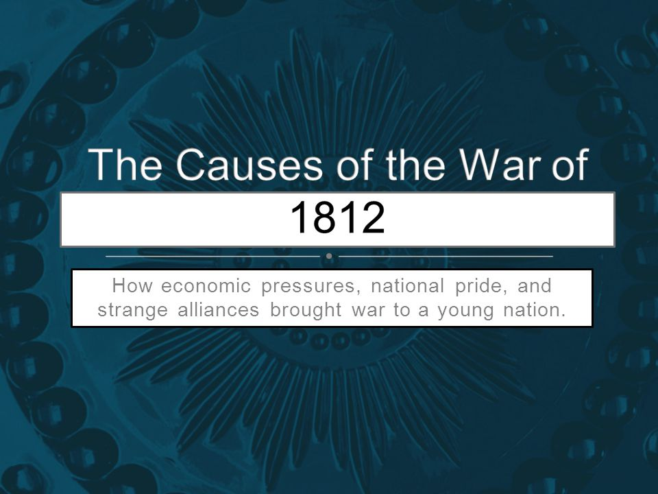 How economic pressures, national pride, and strange alliances brought war to a young nation.