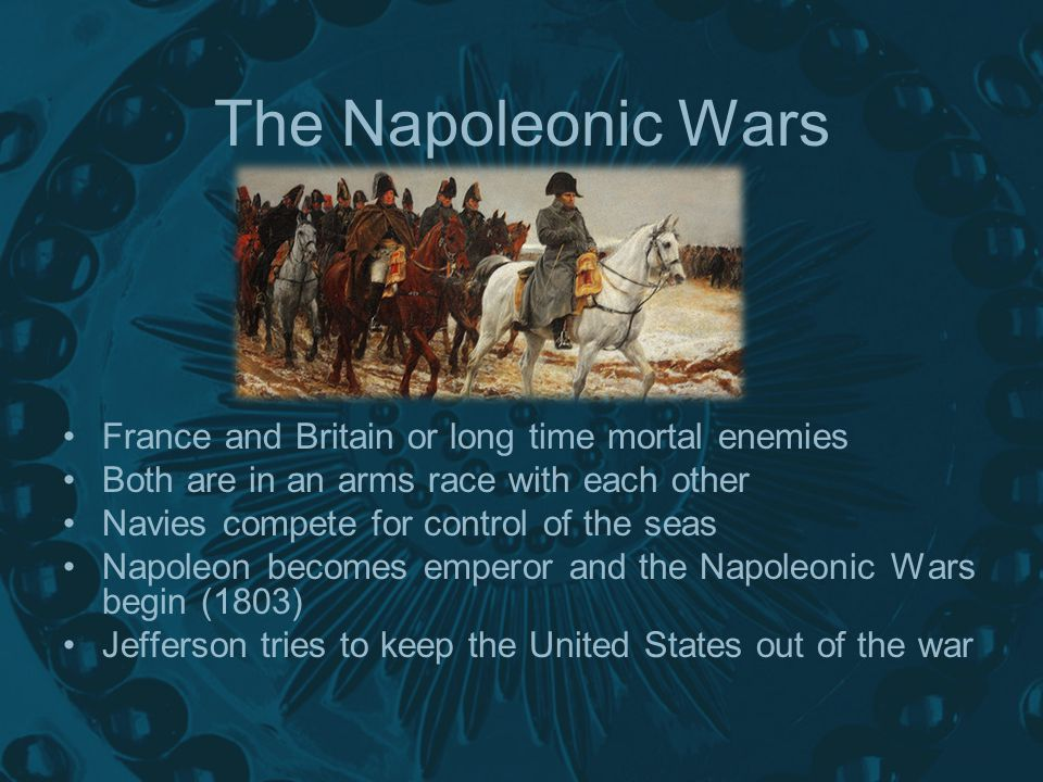 France and Britain or long time mortal enemies Both are in an arms race with each other Navies compete for control of the seas Napoleon becomes emperor and the Napoleonic Wars begin (1803) Jefferson tries to keep the United States out of the war The Napoleonic Wars