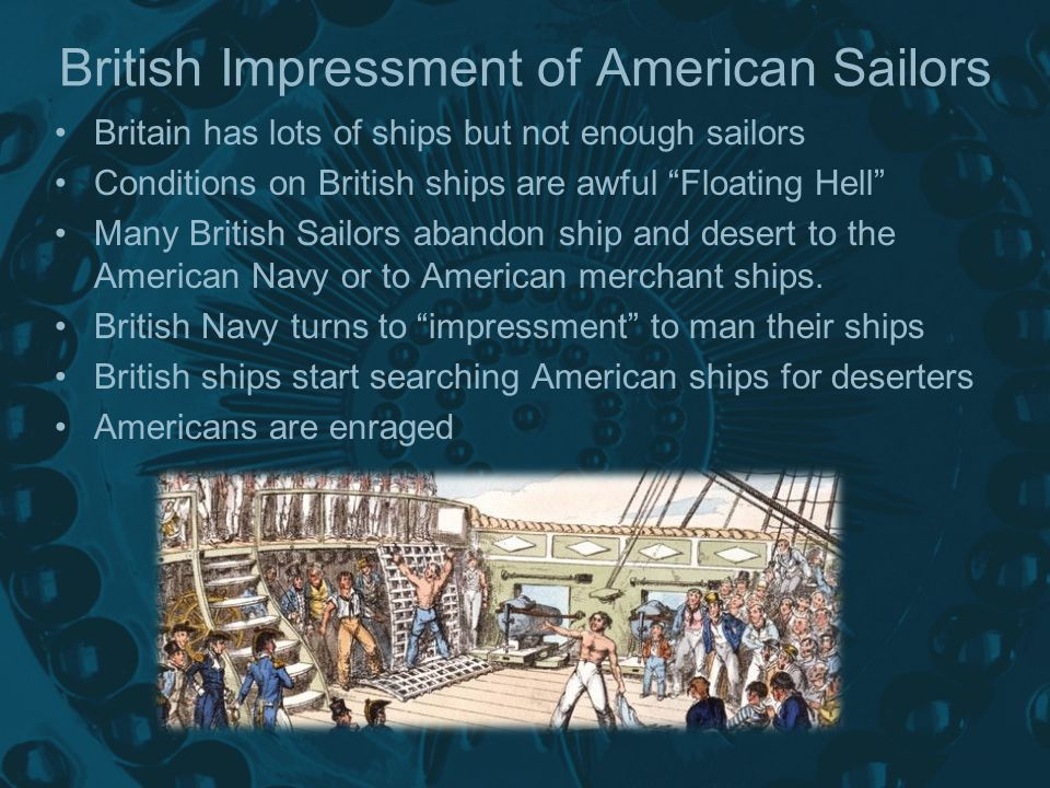 Britain has lots of ships but not enough sailors Conditions on British ships are awful Floating Hell Many British Sailors abandon ship and desert to the American Navy or to American merchant ships.