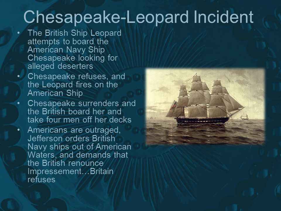 Chesapeake-Leopard Incident The British Ship Leopard attempts to board the American Navy Ship Chesapeake looking for alleged deserters Chesapeake refuses, and the Leopard fires on the American Ship Chesapeake surrenders and the British board her and take four men off her decks Americans are outraged, Jefferson orders British Navy ships out of American Waters, and demands that the British renounce Impressement…Britain refuses