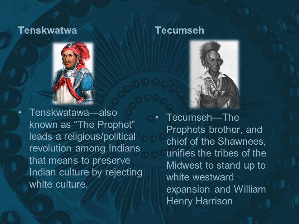 Tenskwatwa Tenskwatawa—also known as The Prophet leads a religious/political revolution among Indians that means to preserve Indian culture by rejecting white culture.