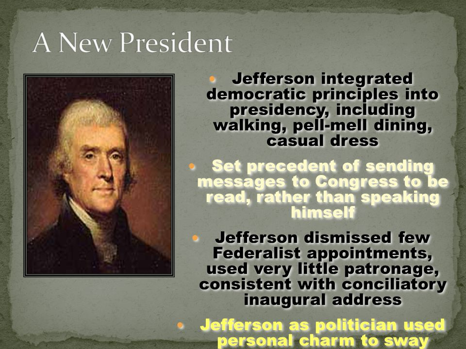 Jefferson integrated democratic principles into presidency, including walking, pell-mell dining, casual dress Set precedent of sending messages to Congress to be read, rather than speaking himself Jefferson dismissed few Federalist appointments, used very little patronage, consistent with conciliatory inaugural address Jefferson as politician used personal charm to sway congressional representatives Jefferson integrated democratic principles into presidency, including walking, pell-mell dining, casual dress Set precedent of sending messages to Congress to be read, rather than speaking himself Jefferson dismissed few Federalist appointments, used very little patronage, consistent with conciliatory inaugural address Jefferson as politician used personal charm to sway congressional representatives