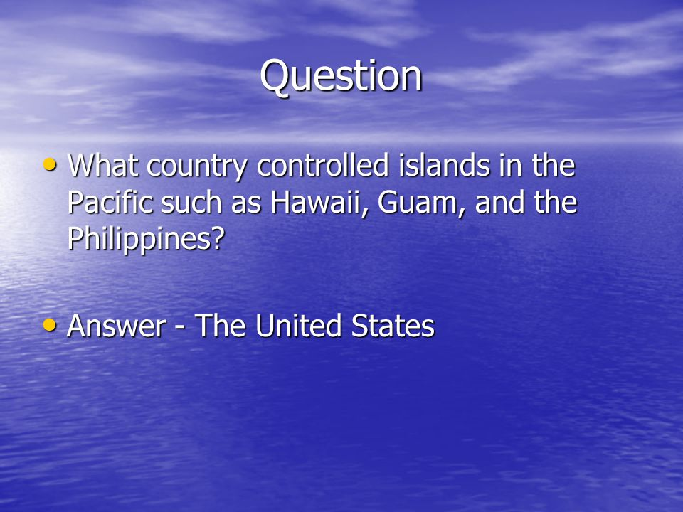 Question What country controlled islands in the Pacific such as Hawaii, Guam, and the Philippines.