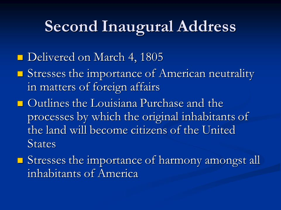 Second Inaugural Address Delivered on March 4, 1805 Delivered on March 4, 1805 Stresses the importance of American neutrality in matters of foreign affairs Stresses the importance of American neutrality in matters of foreign affairs Outlines the Louisiana Purchase and the processes by which the original inhabitants of the land will become citizens of the United States Outlines the Louisiana Purchase and the processes by which the original inhabitants of the land will become citizens of the United States Stresses the importance of harmony amongst all inhabitants of America Stresses the importance of harmony amongst all inhabitants of America