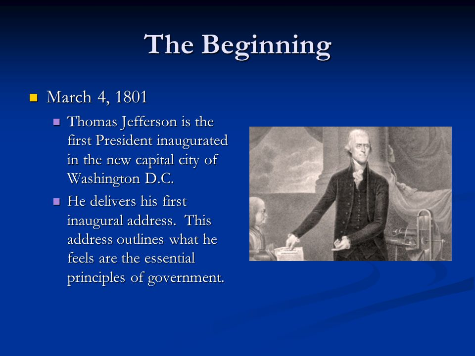 The Beginning March 4, 1801 March 4, 1801 Thomas Jefferson is the first President inaugurated in the new capital city of Washington D.C.