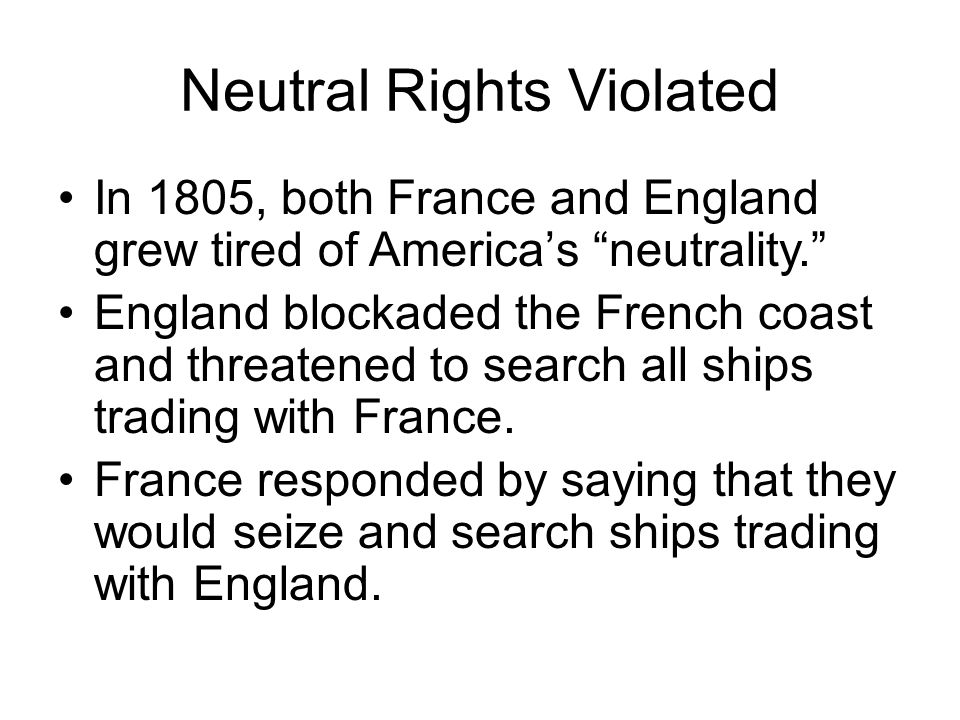 """Neutral Rights Violated In 1805, both France and England grew tired of America's """"neutrality."""" England blockaded the French coast and threatened to se"""
