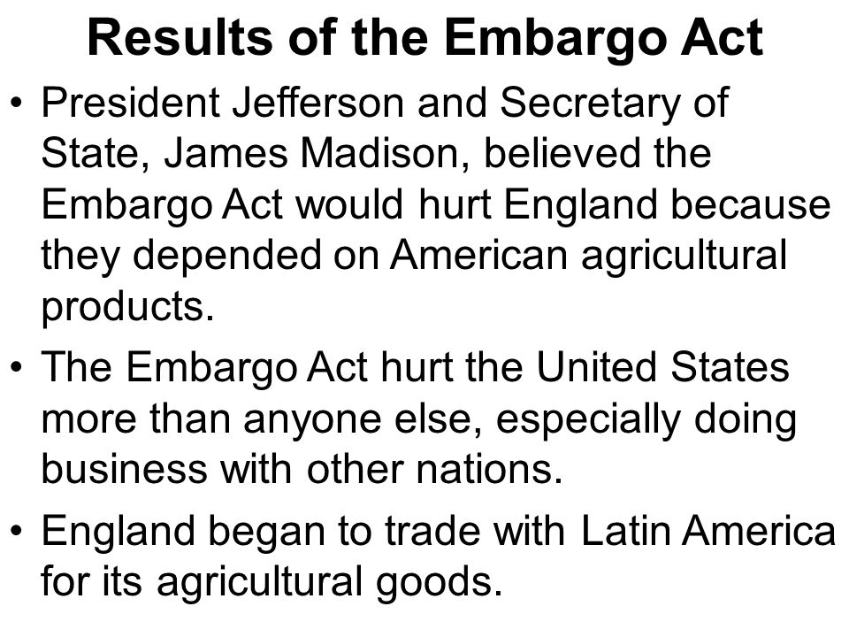 Results of the Embargo Act President Jefferson and Secretary of State, James Madison, believed the Embargo Act would hurt England because they depende