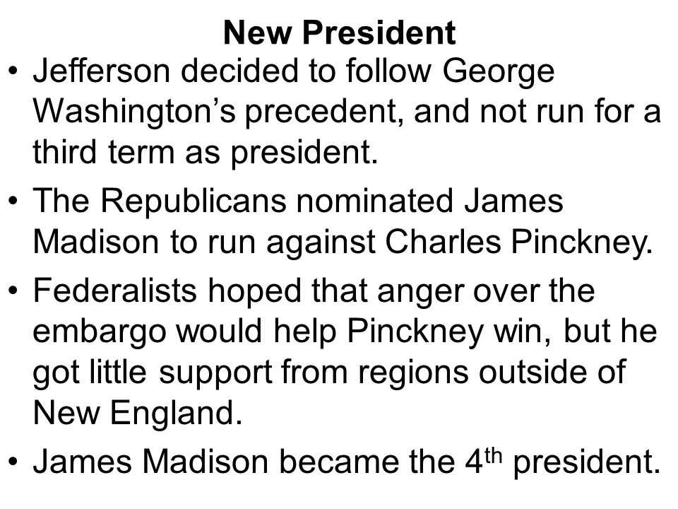 New President Jefferson decided to follow George Washington's precedent, and not run for a third term as president. The Republicans nominated James Ma